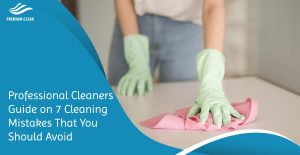 Professional Cleaners Guide on 7 Cleaning Mistakes That You Should Avoid